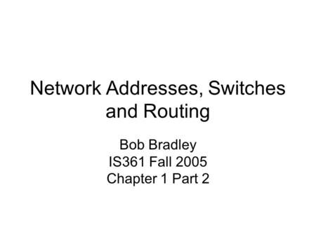 Network Addresses, Switches and Routing Bob Bradley IS361 Fall 2005 Chapter 1 Part 2.