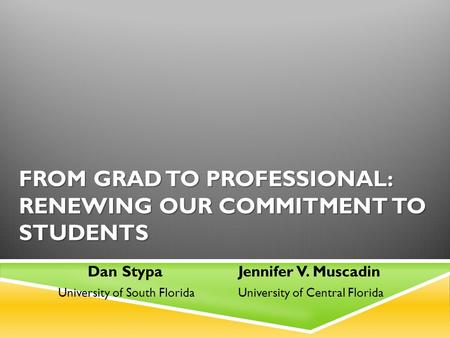 FROM GRAD TO PROFESSIONAL: RENEWING OUR COMMITMENT TO STUDENTS Dan Stypa Jennifer V. Muscadin University of South Florida University of Central Florida.