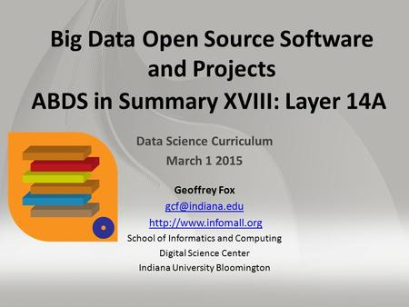 Big Data Open Source Software and Projects ABDS in Summary XVIII: Layer 14A Data Science Curriculum March 1 2015 Geoffrey Fox