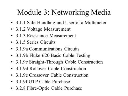 Module 3: Networking Media 3.1.1 Safe Handling and User of a Multimeter 3.1.2 Voltage Measurement 3.1.3 Resistance Measurement 3.1.5 Series Circuits 3.1.9a.