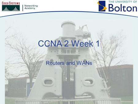 CCNA 2 Week 1 Routers and WANs. Copyright © 2005 University of Bolton Welcome Back! CCNA 2 deals with routed networks You will learn how to configure.