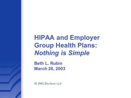 HIPAA and Employer Group Health Plans: Nothing is Simple Beth L. Rubin March 26, 2003  2003 Dechert LLP.