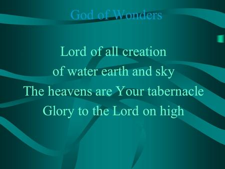 God of Wonders Lord of all creation of water earth and sky The heavens are Your tabernacle Glory to the Lord on high.