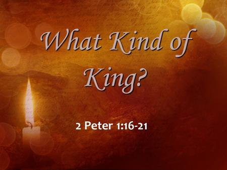 What Kind of King? 2 Peter 1:16-21. What Kind of King? Behold, the virgin shall conceive, and bear a son, and shall call his name Immanuel (Isaiah 7:14).