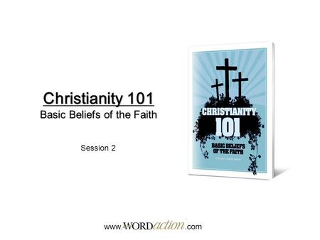 Christianity 101 Basic Beliefs of the Faith www..com Session 2.