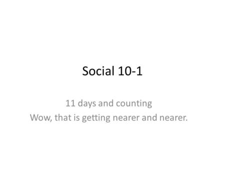 Social 10-1 11 days and counting Wow, that is getting nearer and nearer.