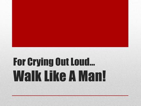 For Crying Out Loud… Walk Like A Man!