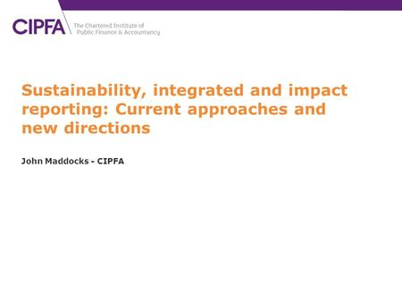 Sustainability, integrated and impact reporting: Current approaches and new directions John Maddocks - CIPFA.