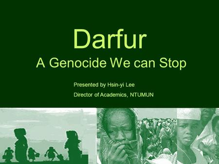Darfur A Genocide We can Stop Presented by Hsin-yi Lee Director of Academics, NTUMUN.