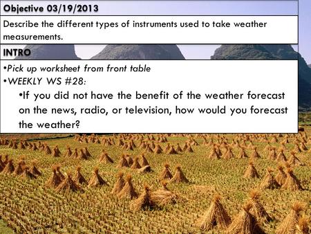 INTRO Objective 03/19/2013 Describe the different types of instruments used to take weather measurements. Pick up worksheet from front table WEEKLY WS.