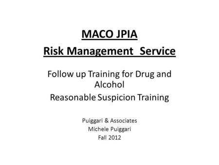 MACO JPIA Risk Management Service Follow up Training for Drug and Alcohol Reasonable Suspicion Training Puiggari & Associates Michele Puiggari Fall 2012.