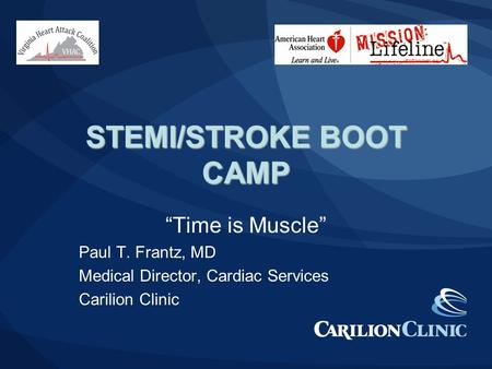 "STEMI/STROKE BOOT CAMP ""Time is Muscle"" Paul T. Frantz, MD Medical Director, Cardiac Services Carilion Clinic."
