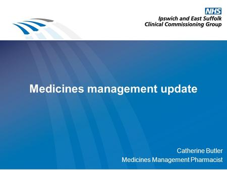 Medicines management update Catherine Butler Medicines Management Pharmacist.