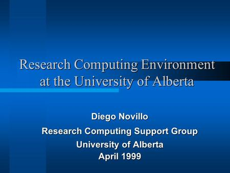 Research Computing Environment at the University of Alberta Diego Novillo Research Computing Support Group University of Alberta April 1999.