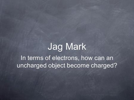 Jag Mark In terms of electrons, how can an uncharged object become charged?