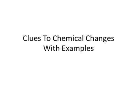 Clues To Chemical Changes With Examples. Significant Release of Heat Reaction of Calcium Chloride and Water CaCl 2 +H 2 O  Ca(OH) 2 +2HCl.