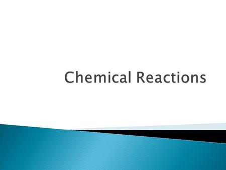  A process by which one or more substances are changed into one or more different substances. Reactants  Products.