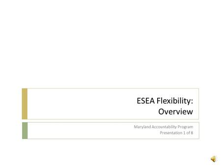 ESEA Flexibility: Overview Maryland Accountability Program Presentation 1 of 8.