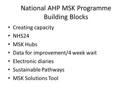 National AHP MSK Programme Building Blocks Creating capacity NHS24 MSK Hubs Data for improvement/4 week wait Electronic diaries Sustainable Pathways MSK.