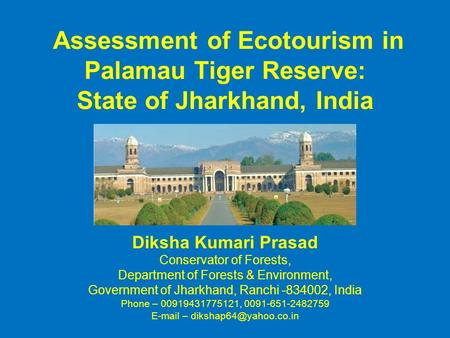 Assessment of Ecotourism in Palamau Tiger Reserve: State of Jharkhand, India Diksha Kumari Prasad Conservator of Forests, Department of Forests & Environment,