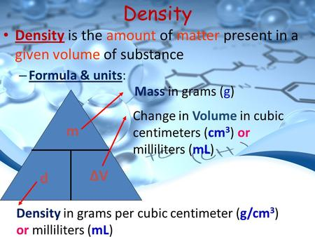 Density Density is the amount of matter present in a given volume of substance – Formula & units: m d ΔVΔV Mass in grams (g) Density in grams per cubic.