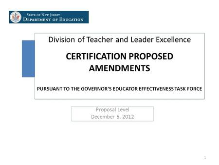 Division of Teacher and Leader Excellence CERTIFICATION PROPOSED AMENDMENTS PURSUANT TO THE GOVERNOR'S EDUCATOR EFFECTIVENESS TASK FORCE Proposal Level.