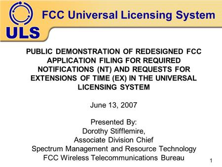 FCC Universal Licensing System PUBLIC DEMONSTRATION OF REDESIGNED FCC APPLICATION FILING FOR REQUIRED NOTIFICATIONS (NT) AND REQUESTS FOR EXTENSIONS OF.