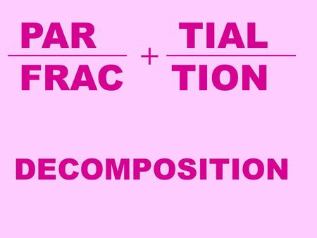 PAR TIAL FRAC TION + DECOMPOSITION. Let's add the two fractions below. We need a common denominator: In this section we are going to learn how to take.