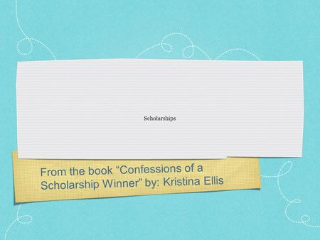 "From the book ""Confessions of a Scholarship Winner"" by: Kristina Ellis Scholarships."