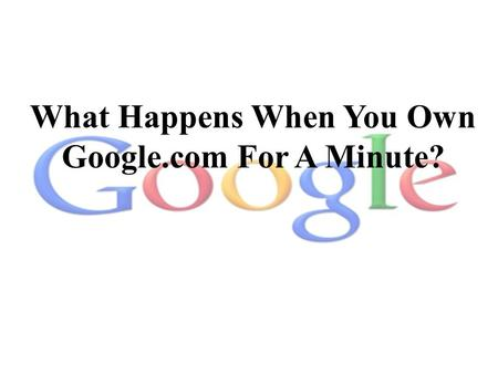 What Happens When You Own Google.com For A Minute?
