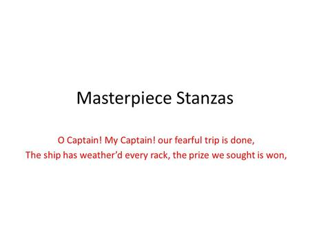 Masterpiece Stanzas O Captain! My Captain! our fearful trip is done, The ship has weather'd every rack, the prize we sought is won,