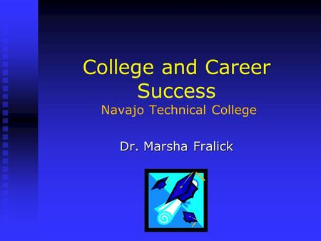 College and Career Success Navajo Technical College Dr. Marsha Fralick.