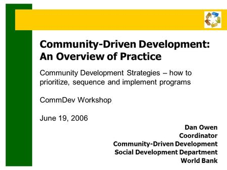 Community-Driven Development: An Overview of Practice Community Development Strategies – how to prioritize, sequence and implement programs CommDev Workshop.