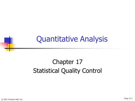 © 2003 Prentice-Hall, Inc. Quantitative Analysis Chapter 17 Statistical Quality Control Chap 17-1.