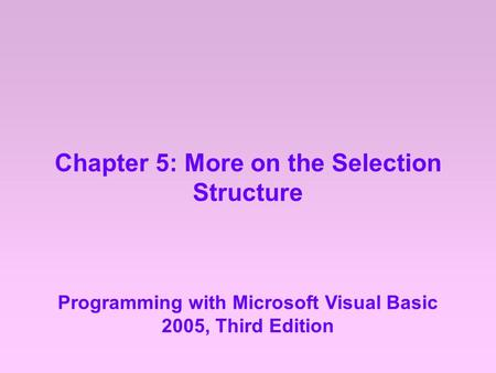 Chapter 5: More on the Selection Structure Programming with Microsoft Visual Basic 2005, Third Edition.