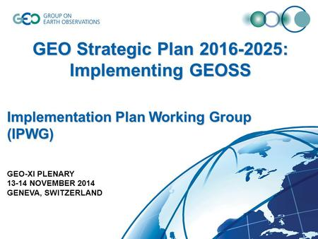 GEO Strategic Plan 2016-2025: Implementing GEOSS Implementation Plan Working Group (IPWG) GEO-XI PLENARY 13-14 NOVEMBER 2014 GENEVA, SWITZERLAND.