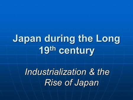 Japan during the Long 19 th century Industrialization & the Rise of Japan.