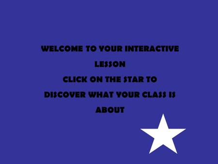 WELCOME TO YOUR INTERACTIVE LESSON CLICK ON THE STAR TO DISCOVER WHAT YOUR CLASS IS ABOUT.