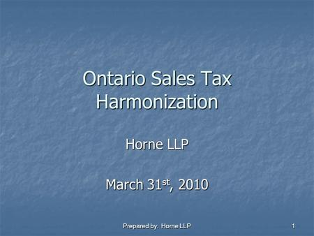 Prepared by: Horne LLP 1 Ontario Sales Tax Harmonization Horne LLP March 31 st, 2010.
