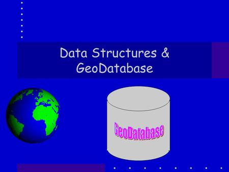 Data Structures & GeoDatabase. Introduction You have been using GDBs from nearly the start of the course Why? Because I think that most of the time you.