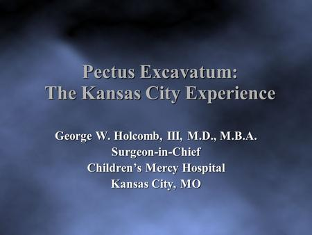 Pectus Excavatum: The Kansas City Experience George W. Holcomb, III, M.D., M.B.A. Surgeon-in-Chief Children's Mercy Hospital Kansas City, MO.