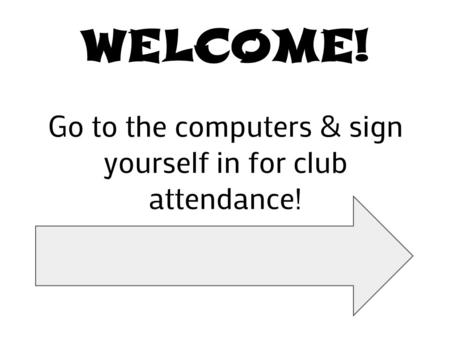 WELCOME! Go to the computers & sign yourself in for club attendance!