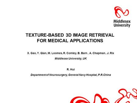 TEXTURE-BASED 3D IMAGE RETRIEVAL FOR MEDICAL APPLICATIONS X. Gao, Y. Qian, M. Loomes, R. Comley, B. Barn, A. Chapman, J. Rix Middlesex University, UK R.