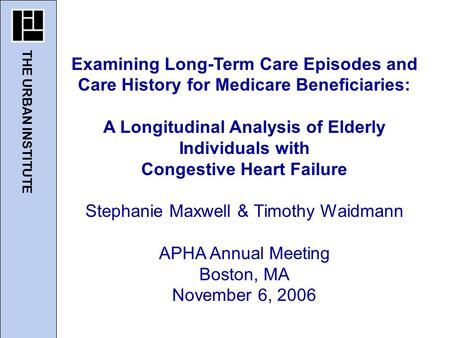 THE URBAN INSTITUTE Examining Long-Term Care Episodes and Care History for Medicare Beneficiaries: A Longitudinal Analysis of Elderly Individuals with.