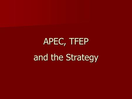 APEC, TFEP and the Strategy. APEC Premier forum in Asia Pacific for promoting: Premier forum in Asia Pacific for promoting: –free and open trade and investment.