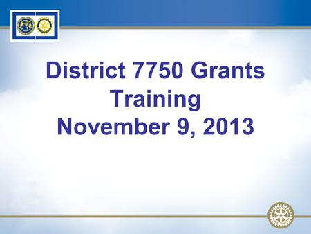 1 District 7750 Grants Training November 9, 2013.