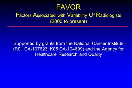 FAVOR F actors A ssociated with V ariability O f R adiologists (2000 to present) Supported by grants from the National Cancer Institute (R01 CA-107623;