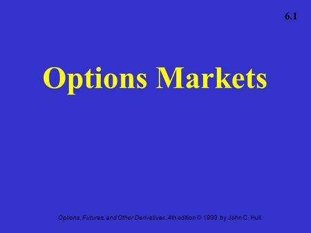 Options, Futures, and Other Derivatives, 4th edition © 1999 by John C. Hull 6.1 Options Markets.