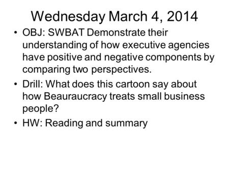 Wednesday March 4, 2014 OBJ: SWBAT Demonstrate their understanding of how executive agencies have positive and negative components by comparing two perspectives.