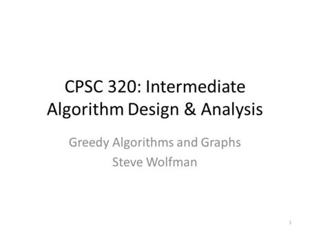 CPSC 320: Intermediate Algorithm Design & Analysis Greedy Algorithms and Graphs Steve Wolfman 1.